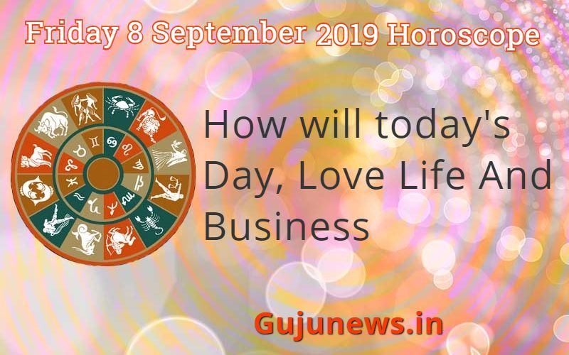 Photo of Friday 8 September 2019 Horoscope – How will today's Day, Love Life And Business