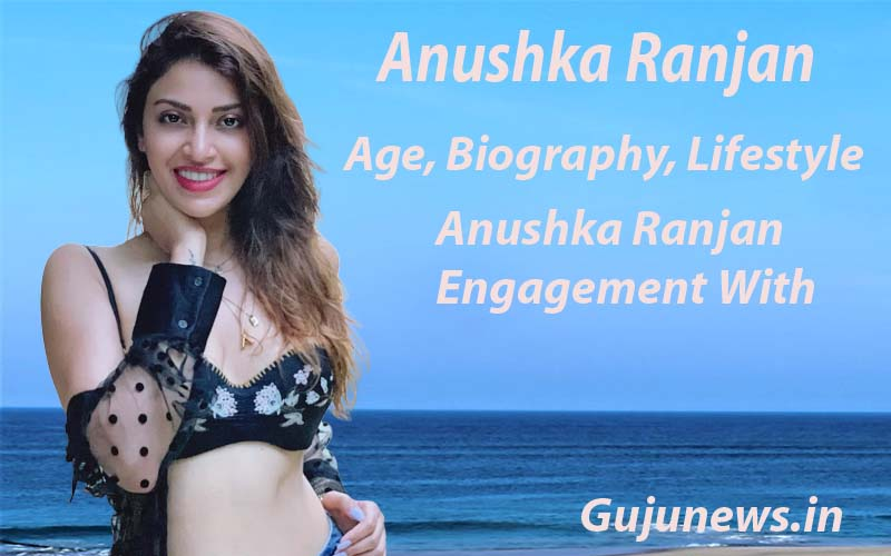 Anushka Ranjan Age Biography Boyfriend Height Parents Wiki Actress
